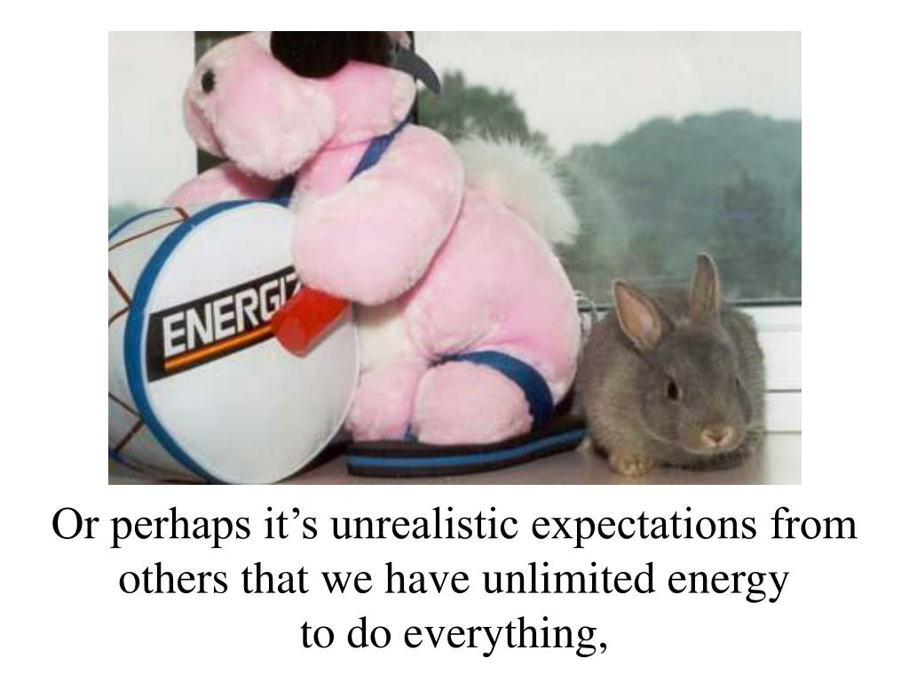 Or perhaps it's unrealistic expectations from others that we have unlimited energy