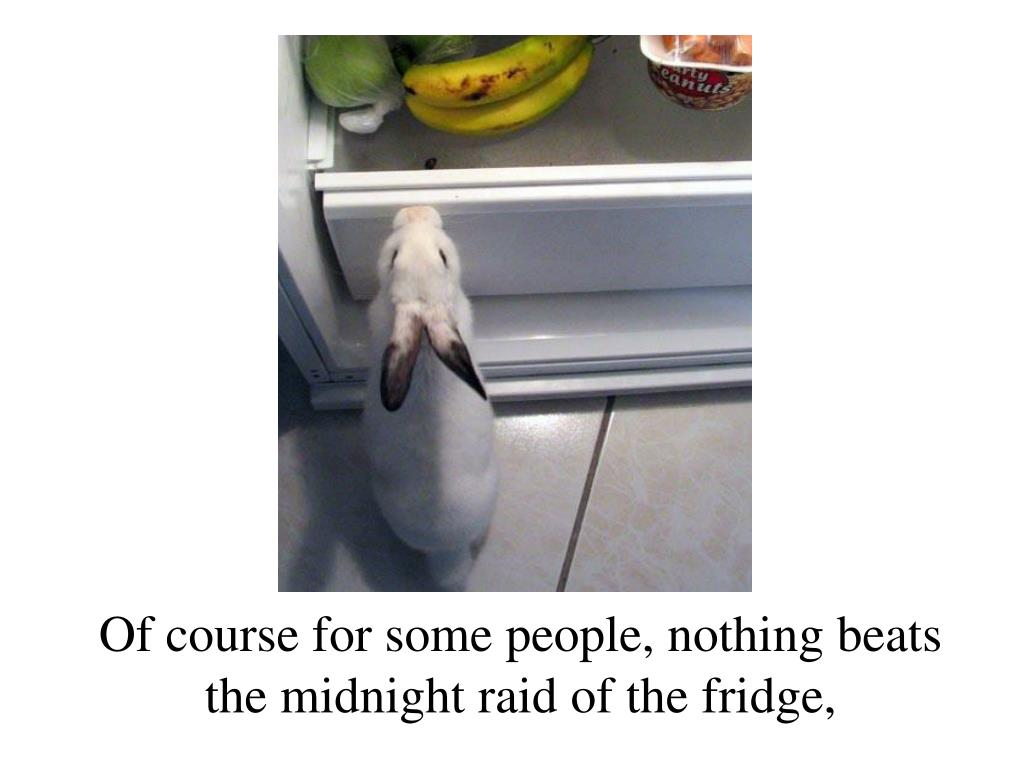 Of course for some people, nothing beats the midnight raid of the fridge,