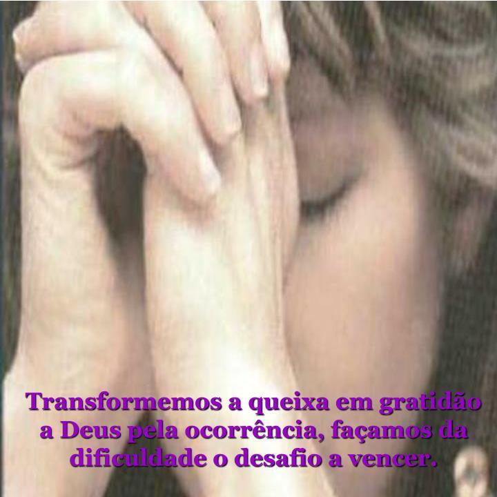 Transformemos a queixa em gratidão a Deus pela ocorrência, façamos da dificuldade o desafio a vencer.