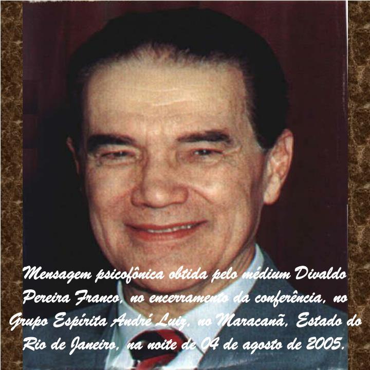 Mensagem psicofônica obtida pelo médium Divaldo Pereira Franco, no encerramento da conferência, no Grupo Espírita André Luiz, no Maracanã, Estado do Rio de Janeiro, na noite de 04 de agosto de 2005.