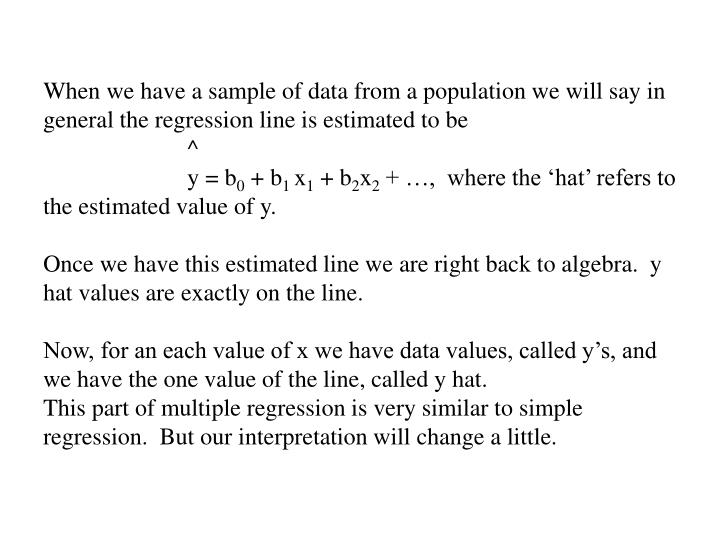 When we have a sample of data from a population we will say in general the regression line is estimated to be                     ^