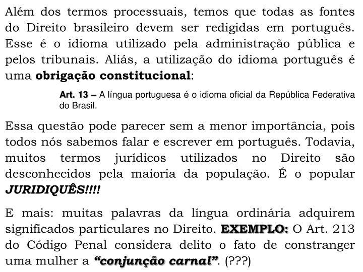 Alm dos termos processuais, temos que todas as fontes do Direito brasileiro devem ser redigidas em portugus. Esse  o idioma utilizado pela administrao pblica e pelos tribunais. Alis, a utilizao do idioma portugus  uma