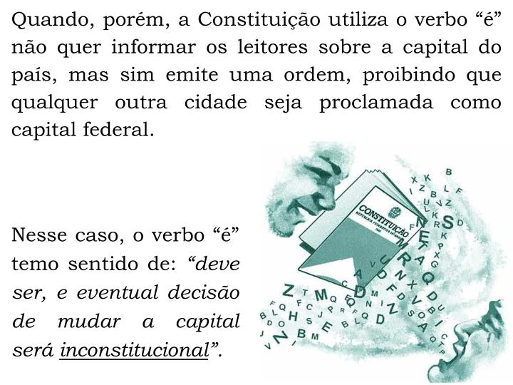 Quando, porm, a Constituio utiliza o verbo  no quer informar os leitores sobre a capital do pas, mas sim emite uma ordem, proibindo que qualquer outra cidade seja proclamada como capital federal.