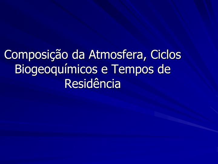 Composição da Atmosfera, Ciclos Biogeoquímicos e Tempos de Residência