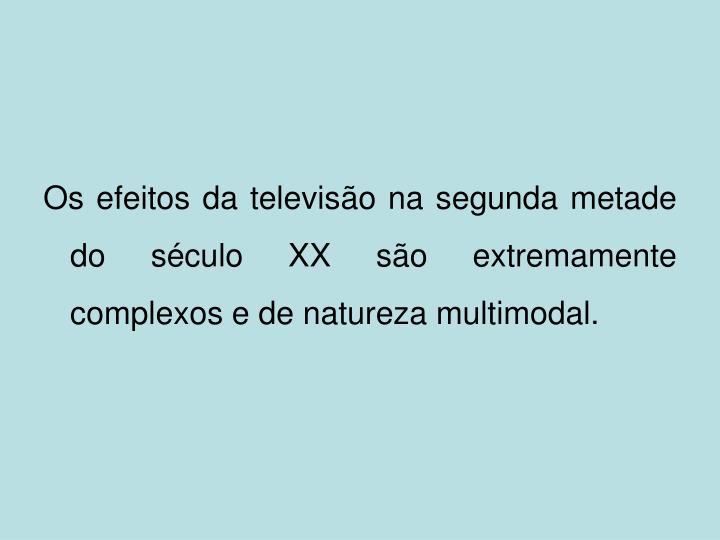 Os efeitos da televisão na segunda metade do século XX são extremamente complexos e de natureza multimodal.