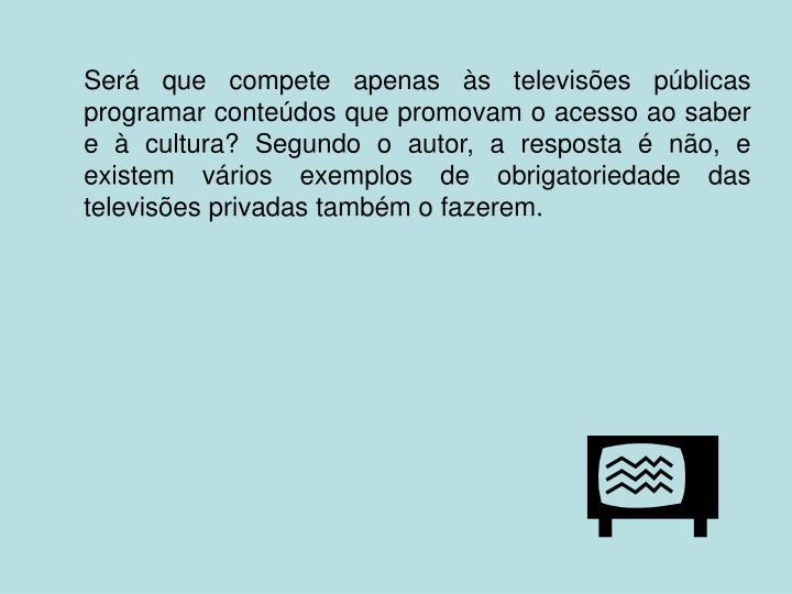 Será que compete apenas às televisões públicas programar conteúdos que promovam o acesso ao saber e à cultura? Segundo o autor, a resposta é não, e existem vários exemplos de obrigatoriedade das televisões privadas também o fazerem.