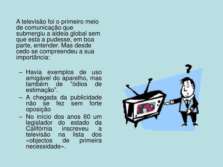 A televisão foi o primeiro meio de comunicação que submergiu a aldeia global sem que esta a pudesse, em boa parte, entender. Mas desde cedo se compreendeu a sua importância: