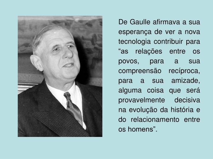 """De Gaulle afirmava a sua esperança de ver a nova tecnologia contribuir para """"as relações entre os povos, para a sua compreensão recíproca, para a sua amizade, alguma coisa que será provavelmente decisiva na evolução da história e do relacionamento entre os homens""""."""