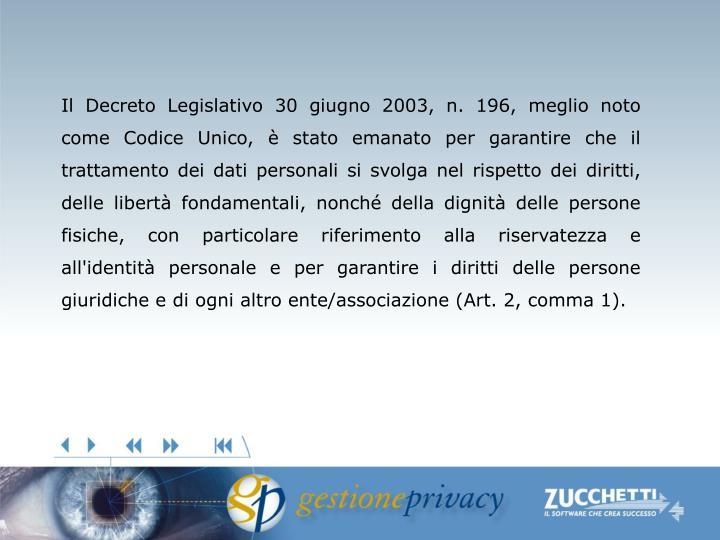 Il Decreto Legislativo 30 giugno 2003, n. 196, meglio noto come Codice Unico, è stato emanato per garantire che il trattamento dei dati personali si svolga nel rispetto dei diritti, delle libertà fondamentali, nonché della dignità delle persone fisiche, con particolare riferimento alla riservatezza e all'identità personale e per garantire i diritti delle persone giuridiche e di ogni altro ente/associazione (Art. 2, comma 1).