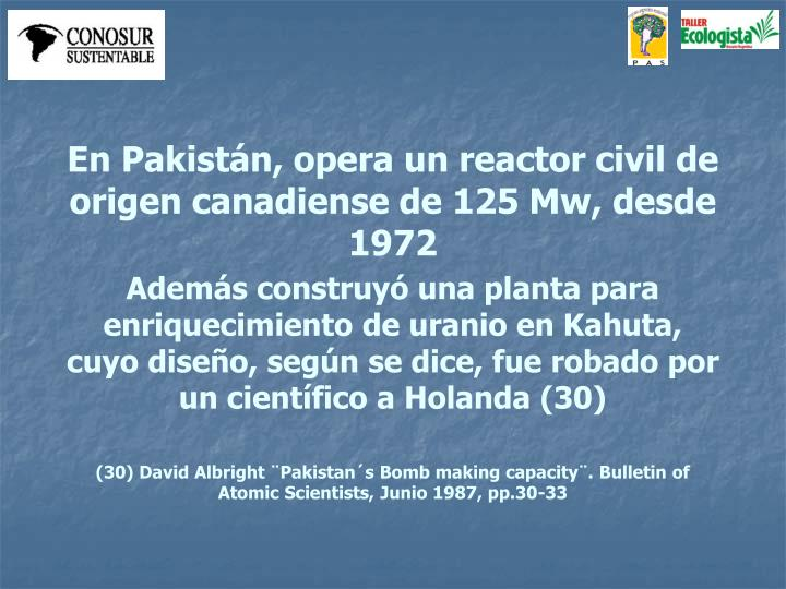 En Pakistn, opera un reactor civil de origen canadiense de 125 Mw, desde 1972