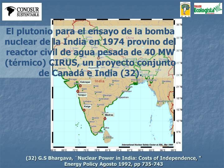 El plutonio para el ensayo de la bomba nuclear de la India en 1974 provino del reactor civil de agua pesada de 40 MW (térmico) CIRUS, un proyecto conjunto de Canadá e India