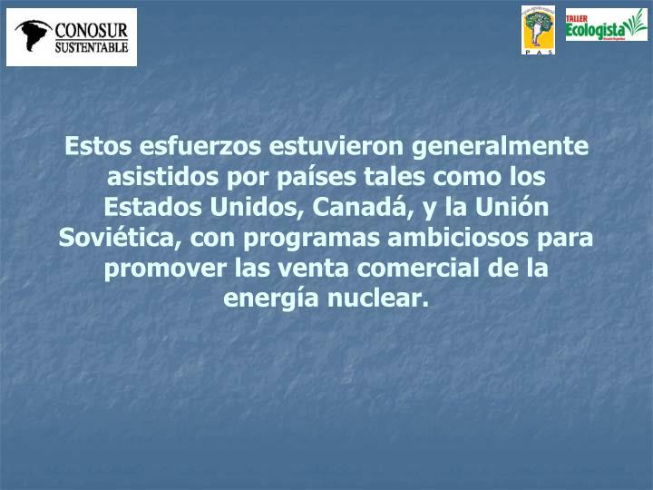 Estos esfuerzos estuvieron generalmente asistidos por países tales como los Estados Unidos, Canadá, y la Unión Soviética, con programas ambiciosos para promover las venta comercial de la energía nuclear.