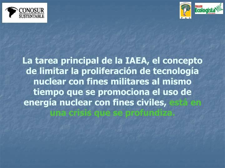 La tarea principal de la IAEA, el concepto de limitar la proliferación de tecnología nuclear con fines militares al mismo tiempo que se promociona el uso de energía nuclear con fines civiles,