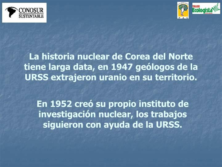 La historia nuclear de Corea del Norte tiene larga data, en 1947 geólogos de la URSS extrajeron uranio en su territorio.