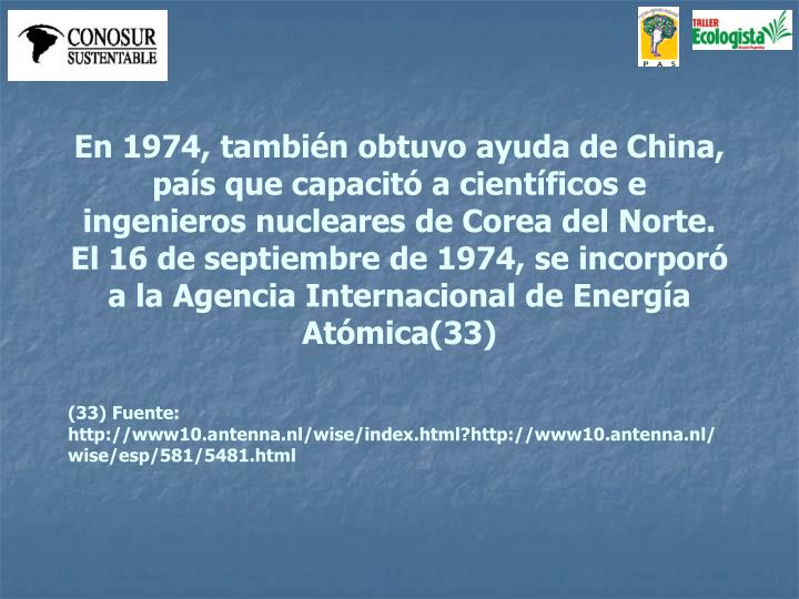 En 1974, también obtuvo ayuda de China, país que capacitó a científicos e ingenieros nucleares de Corea del Norte. El 16 de septiembre de 1974, se incorporó a la Agencia Internacional de Energía Atómica(33)
