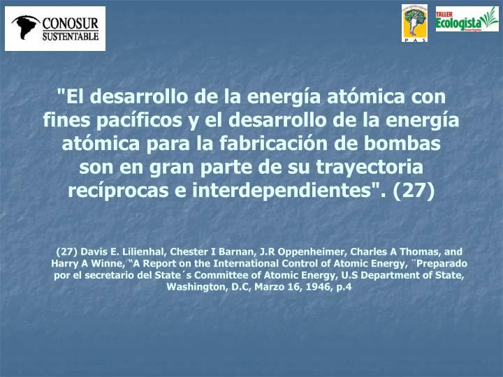 """""""El desarrollo de la energía atómica con fines pacíficos y el desarrollo de la energía atómica para la fabricación de bombas son en gran parte de su trayectoria recíprocas e interdependientes""""."""