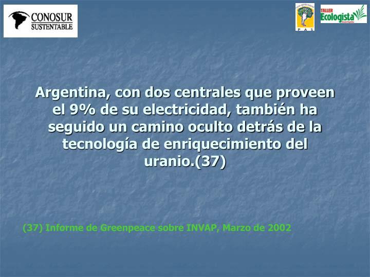 Argentina, con dos centrales que proveen el 9% de su electricidad, también ha seguido un camino oculto detrás de la tecnología de enriquecimiento del uranio.(37)