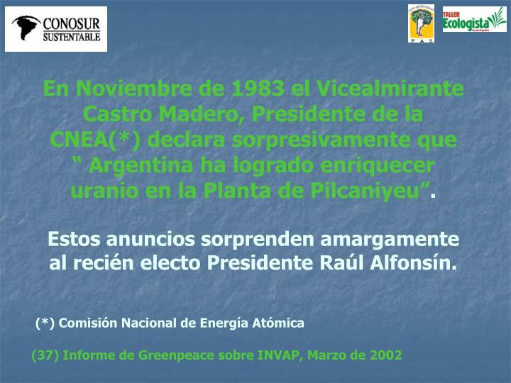 """En Noviembre de 1983 el Vicealmirante Castro Madero, Presidente de la CNEA(*) declara sorpresivamente que  """" Argentina ha logrado enriquecer uranio en la Planta de Pilcaniyeu"""""""