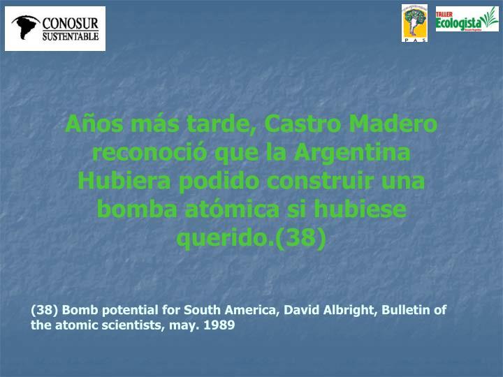 Años más tarde, Castro Madero reconoció que la Argentina Hubiera podido construir una bomba atómica si hubiese querido.(38)