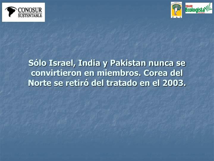 Sólo Israel, India y Pakistan nunca se convirtieron en miembros. Corea del Norte se retiró del tratado en el 2003.
