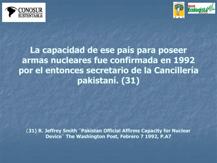 La capacidad de ese país para poseer armas nucleares fue confirmada en 1992 por el entonces secretario de la Cancillería pakistaní. (31)