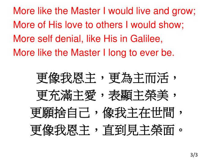 More like the Master I would live and grow;