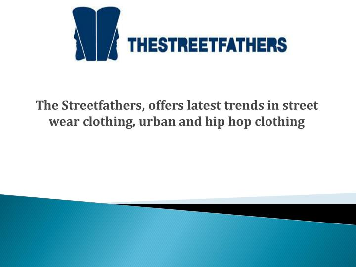 The streetfathers offers latest trends in street wear clothing urban and hip hop clothing