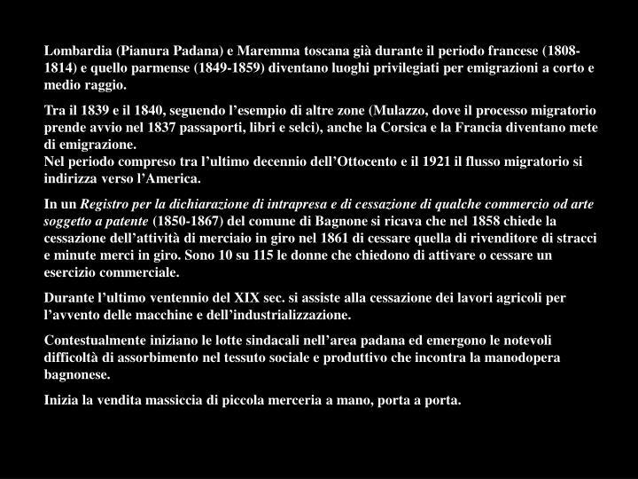 Lombardia (Pianura Padana) e Maremma toscana già durante il periodo francese (1808-1814) e quello parmense (1849-1859) diventano luoghi privilegiati per emigrazioni a corto e medio raggio.