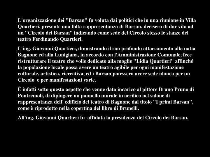"""L'organizzazione dei """"Barsan"""" fu voluta dai politici che in una riunione in Villa Quartieri, presente una folta rappresentanza di Barsan, decisero di dar vita ad un """"Circolo dei Barsan"""" indicando come sede del Circolo stesso le stanze del teatro Ferdinando Quartieri."""