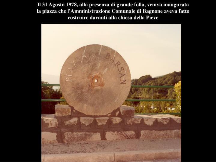 Il 31 Agosto 1978, alla presenza di grande folla, veniva inaugurata la piazza che l'Amministrazione Comunale di Bagnone aveva fatto costruire davanti alla chiesa della Pieve