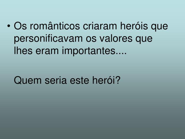 Os românticos criaram heróis que personificavam os valores que lhes eram importantes....
