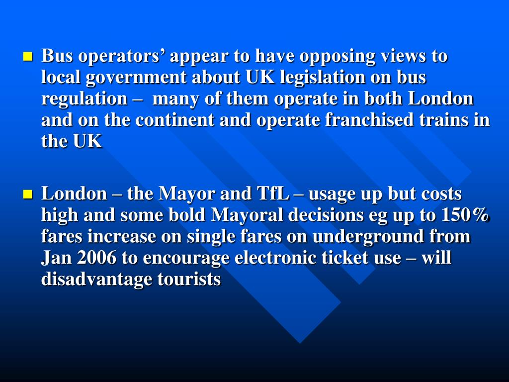 Bus operators' appear to have opposing views to local government about UK legislation on bus regulation –  many of them operate in both London and on the continent and operate franchised trains in the UK