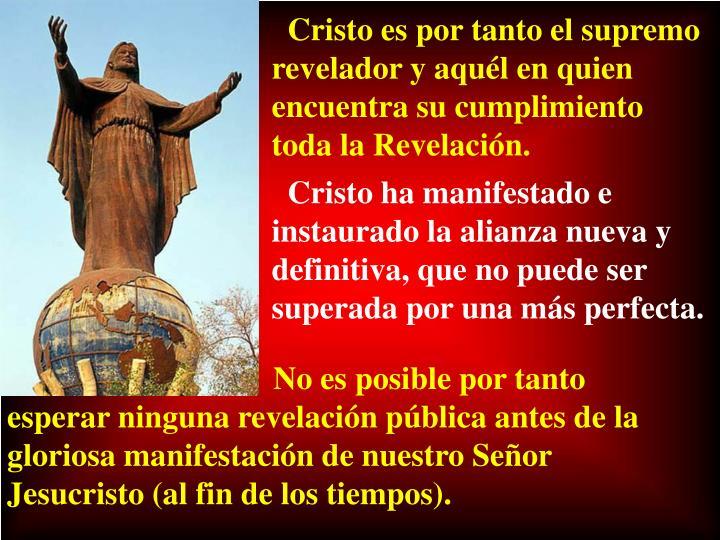 Cristo es por tanto el supremo revelador y aquél en quien encuentra su cumplimiento toda la Revelación.