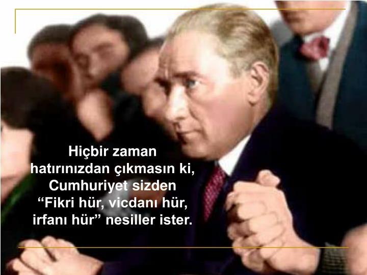 Hibir zaman hatrnzdan kmasn ki, Cumhuriyet sizden Fikri hr, vicdan hr, irfan hr nesiller ister.