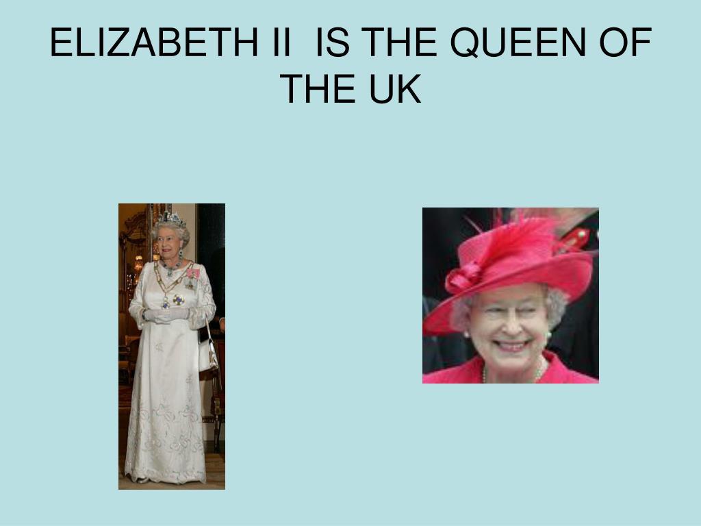 ELIZABETH II  IS THE QUEEN OF THE UK