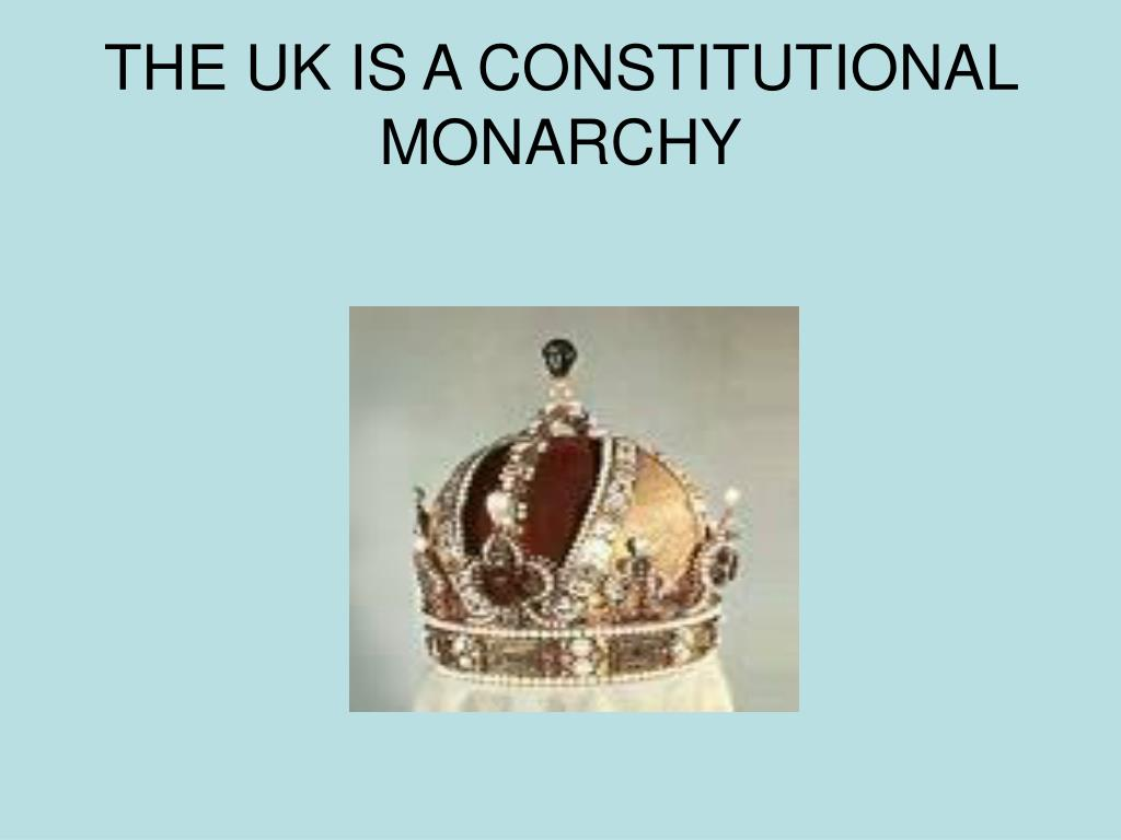 THE UK IS A CONSTITUTIONAL MONARCHY