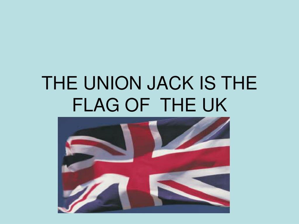THE UNION JACK IS THE FLAG OF  THE UK