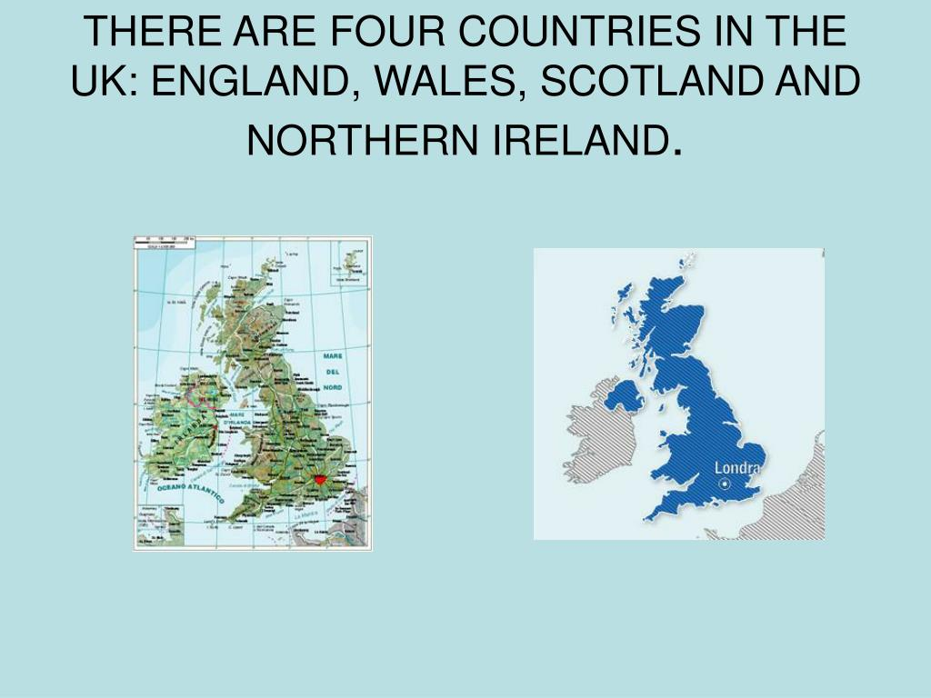 THERE ARE FOUR COUNTRIES IN THE UK: ENGLAND, WALES, SCOTLAND AND NORTHERN IRELAND