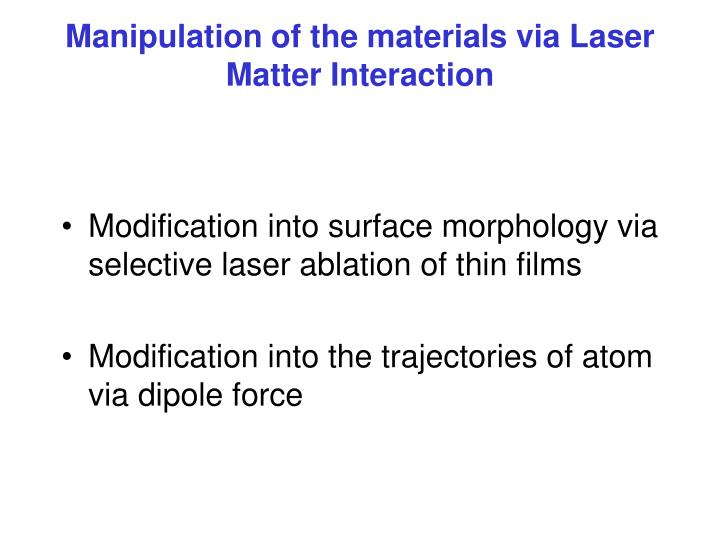 Manipulation of the materials via Laser Matter Interaction