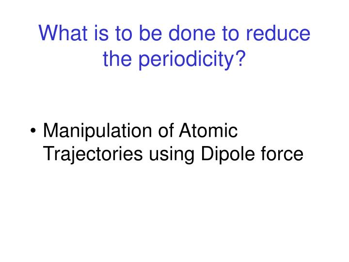 What is to be done to reduce the periodicity?