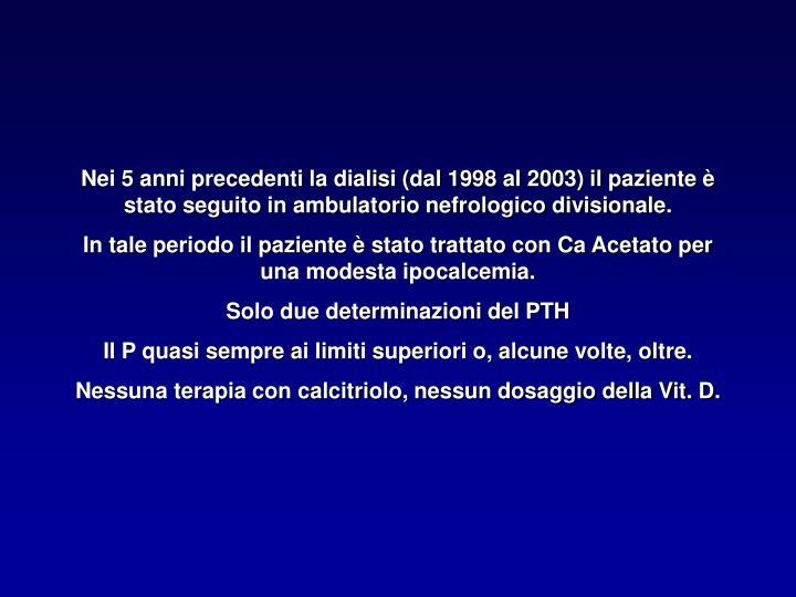 Nei 5 anni precedenti la dialisi (dal 1998 al 2003) il paziente è stato seguito in ambulatorio nefrologico divisionale.