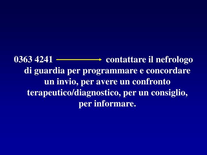 0363 4241                       contattare il nefrologo di guardia per programmare e concordare un invio, per avere un confronto terapeutico/diagnostico, per un consiglio, per informare.