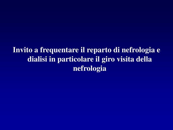 Invito a frequentare il reparto di nefrologia e dialisi in particolare il giro visita della nefrologia