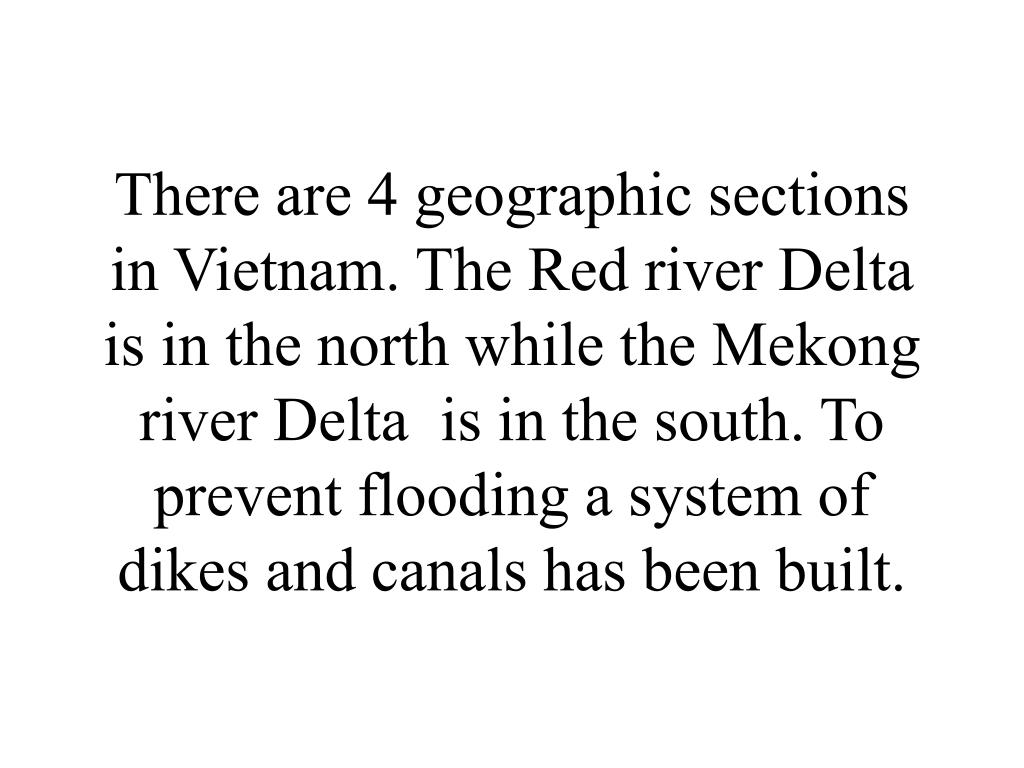 There are 4 geographic sections in Vietnam. The Red river Delta  is in the north while the Mekong  river Delta  is in the south. To prevent flooding a system of dikes and canals has been built.