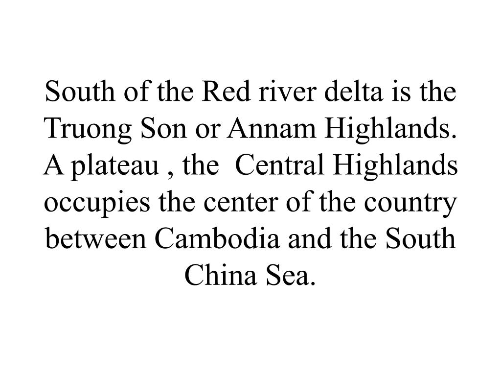 South of the Red river delta is the Truong Son or Annam Highlands. A plateau , the  Central Highlands occupies the center of the country between Cambodia and the South China Sea.