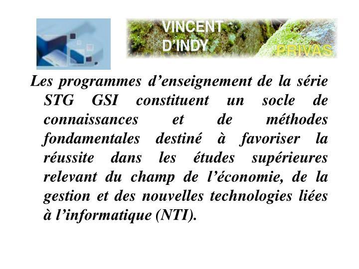 Les programmes denseignement de la srie STG GSI constituent un socle de connaissances et de mthodes fondamentales destin  favoriser la russite dans les tudes suprieures relevant du champ de lconomie, de la gestion et des nouvelles technologies lies  linformatique (NTI).