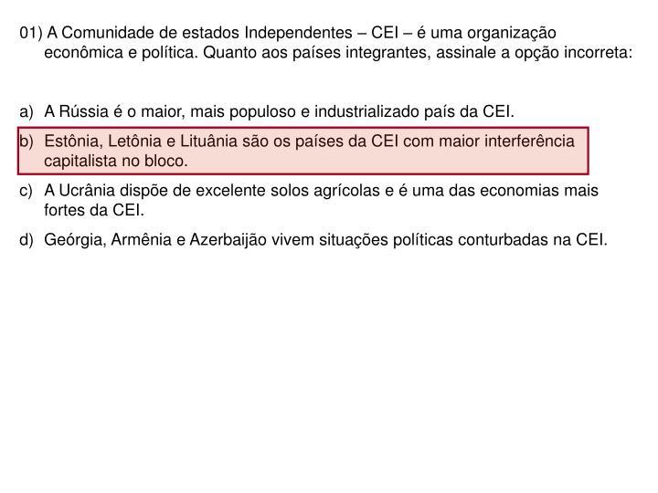 01) A Comunidade de estados Independentes – CEI – é uma organização econômica e política. Quanto aos países integrantes, assinale a opção incorreta: