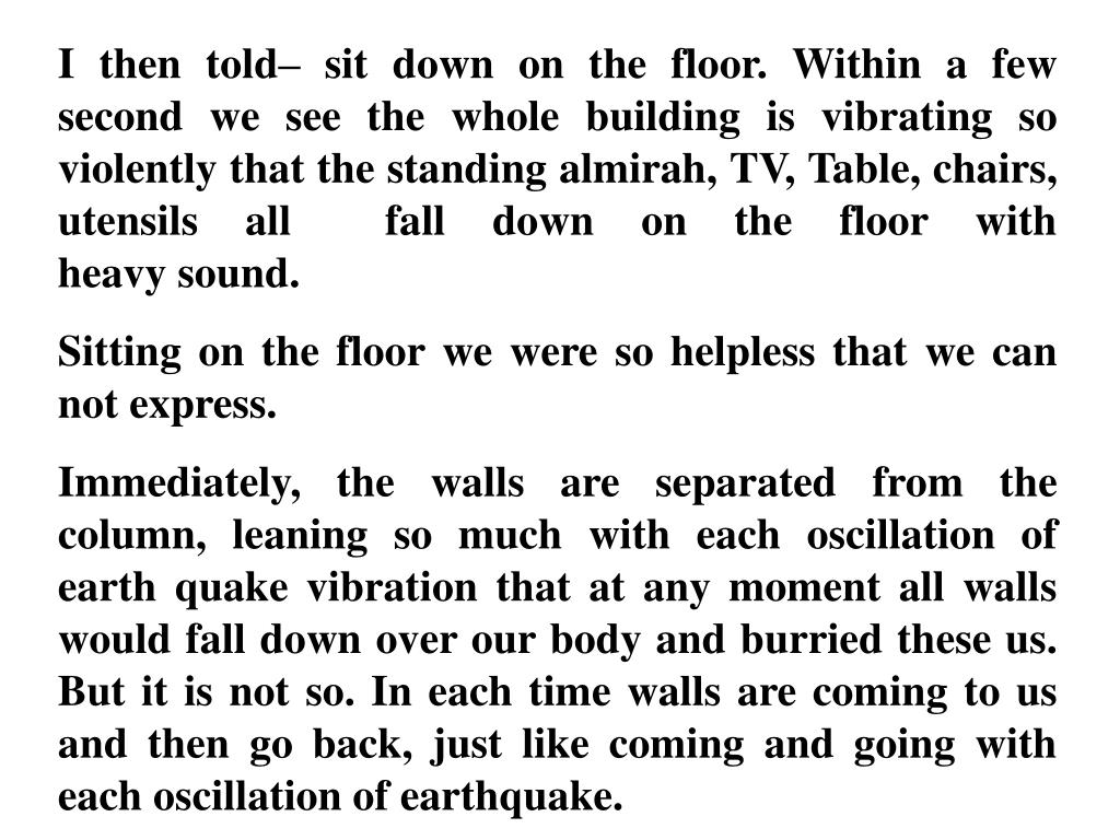 I then told– sit down on the floor. Within a few second we see the whole building is vibrating so violently that the standing almirah, TV, Table, chairs, utensils all  fall down on the floor with