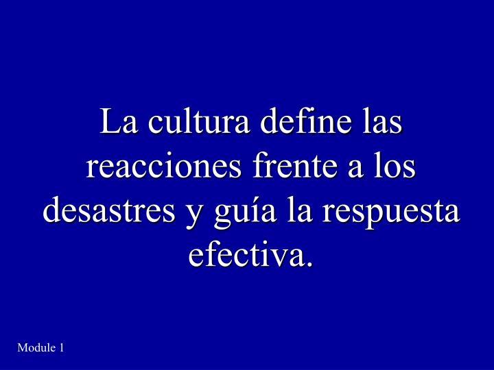 La cultura define las reacciones frente a los desastres y guía la respuesta efectiva.