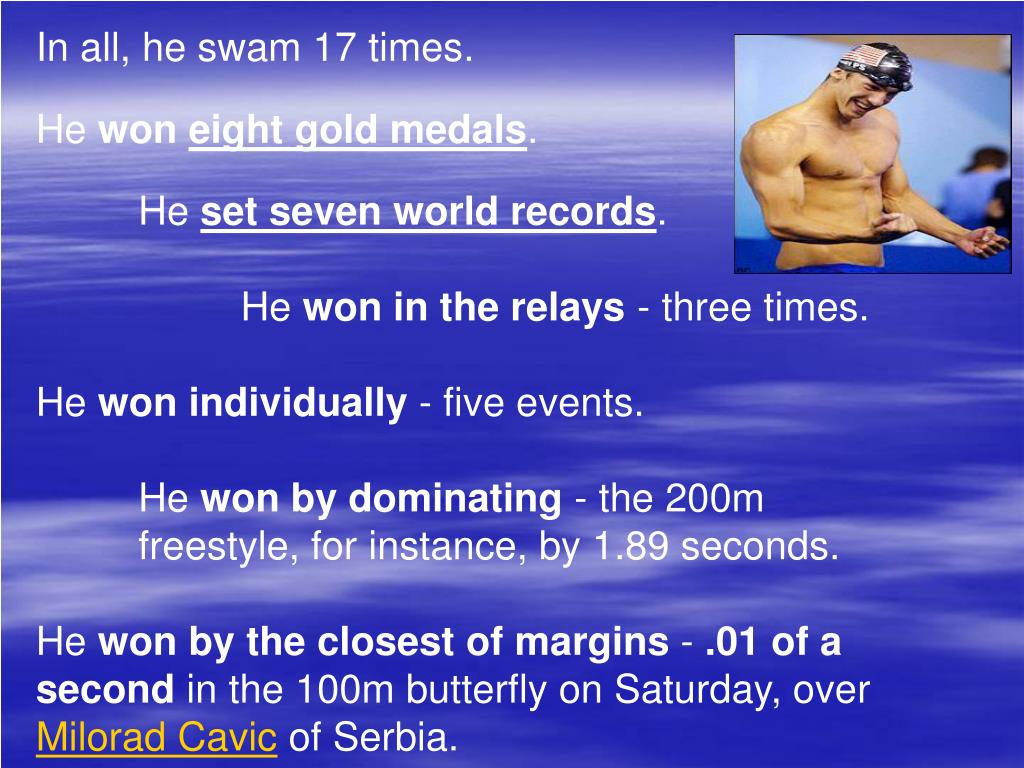 In all, he swam 17 times.